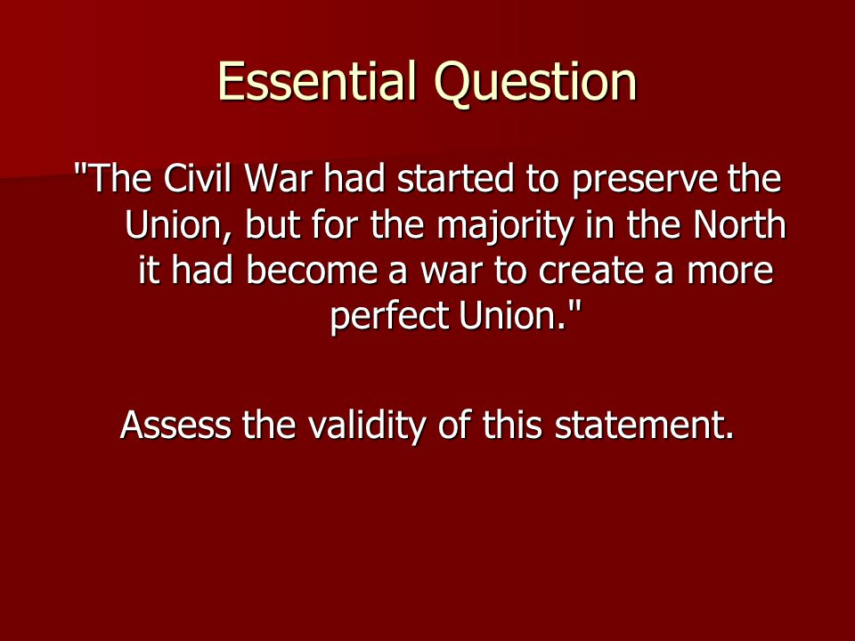 Essential Question The Civil War had started to preserve the Union, but for the majority in the North it had become a war to create a more perfect Union. Assess the validity of this statement.