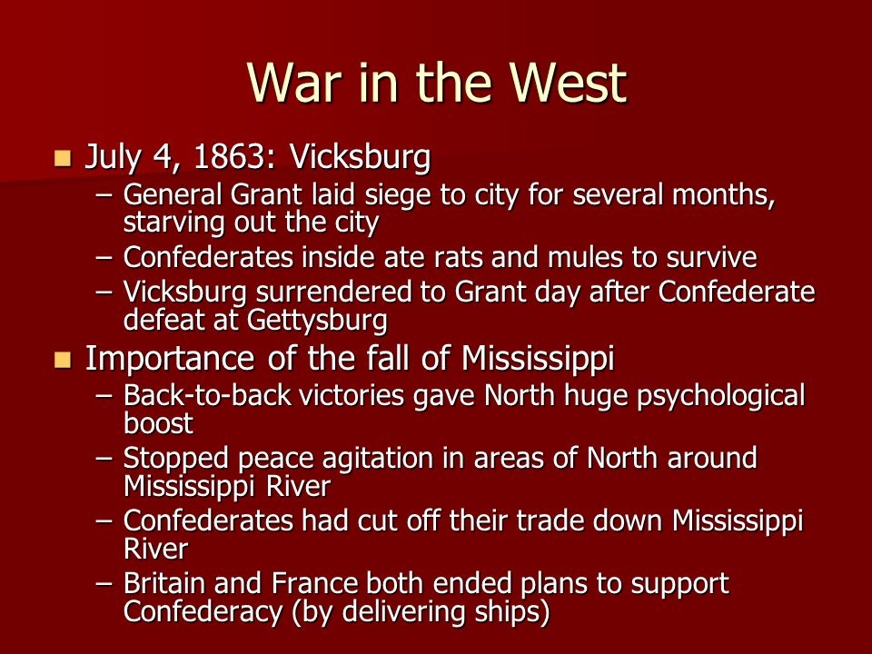 War in the West July 4, 1863: Vicksburg July 4, 1863: Vicksburg –General Grant laid siege to city for several months, starving out the city –Confederates inside ate rats and mules to survive –Vicksburg surrendered to Grant day after Confederate defeat at Gettysburg Importance of the fall of Mississippi Importance of the fall of Mississippi –Back-to-back victories gave North huge psychological boost –Stopped peace agitation in areas of North around Mississippi River –Confederates had cut off their trade down Mississippi River –Britain and France both ended plans to support Confederacy (by delivering ships)