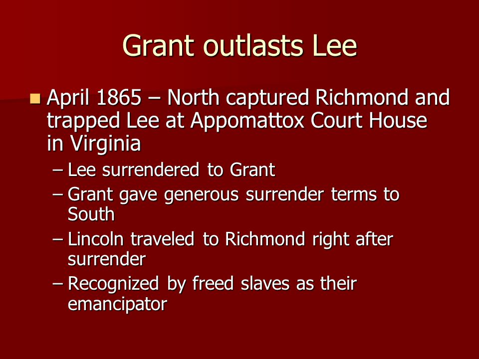 Grant outlasts Lee April 1865 – North captured Richmond and trapped Lee at Appomattox Court House in Virginia April 1865 – North captured Richmond and trapped Lee at Appomattox Court House in Virginia –Lee surrendered to Grant –Grant gave generous surrender terms to South –Lincoln traveled to Richmond right after surrender –Recognized by freed slaves as their emancipator