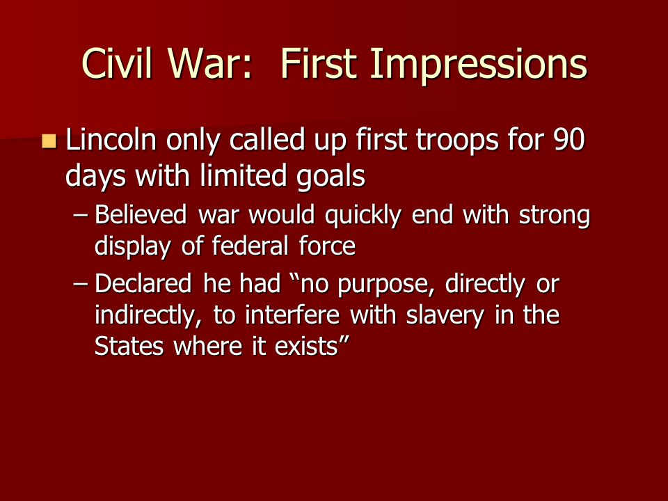Civil War: First Impressions Lincoln only called up first troops for 90 days with limited goals Lincoln only called up first troops for 90 days with limited goals –Believed war would quickly end with strong display of federal force –Declared he had no purpose, directly or indirectly, to interfere with slavery in the States where it exists