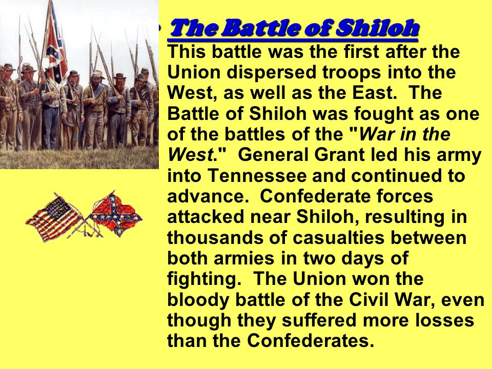 The Battle of ShilohThe Battle of Shiloh This battle was the first after the Union dispersed troops into the West, as well as the East. The Battle of