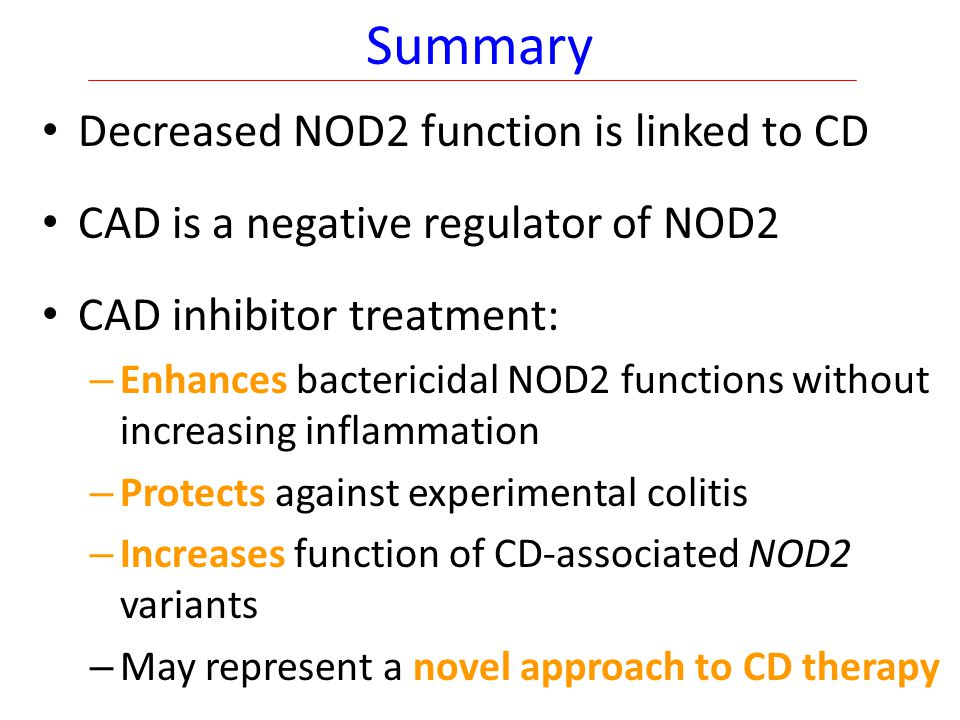 Summary Decreased NOD2 function is linked to CD CAD is a negative regulator of NOD2 CAD inhibitor treatment: – Enhances bactericidal NOD2 functions without increasing inflammation – Protects against experimental colitis – Increases function of CD-associated NOD2 variants – May represent a novel approach to CD therapy