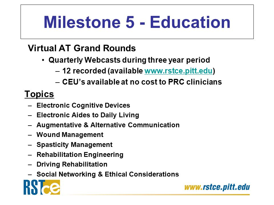 Virtual AT Grand Rounds Quarterly Webcasts during three year period –12 recorded (available www.rstce.pitt.edu)www.rstce.pitt.edu –CEU's available at