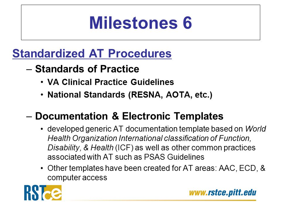 Milestones 6 Standardized AT Procedures –Standards of Practice VA Clinical Practice Guidelines National Standards (RESNA, AOTA, etc.) –Documentation & Electronic Templates developed generic AT documentation template based on World Health Organization International classification of Function, Disability, & Health (ICF) as well as other common practices associated with AT such as PSAS Guidelines Other templates have been created for AT areas: AAC, ECD, & computer access
