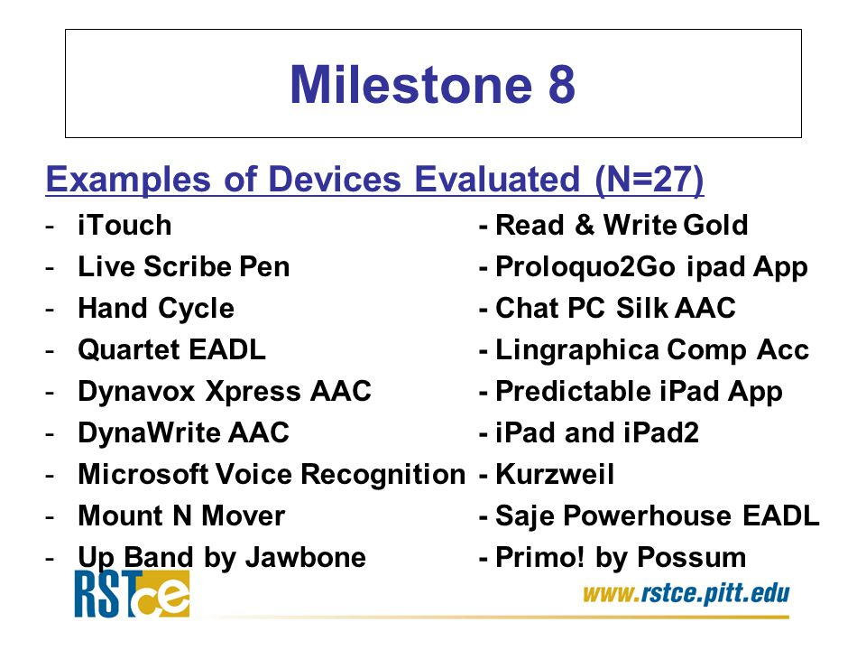 Milestone 8 Examples of Devices Evaluated (N=27) -iTouch- Read & Write Gold -Live Scribe Pen- Proloquo2Go ipad App -Hand Cycle- Chat PC Silk AAC -Quartet EADL- Lingraphica Comp Acc -Dynavox Xpress AAC- Predictable iPad App -DynaWrite AAC- iPad and iPad2 -Microsoft Voice Recognition- Kurzweil -Mount N Mover- Saje Powerhouse EADL -Up Band by Jawbone- Primo.