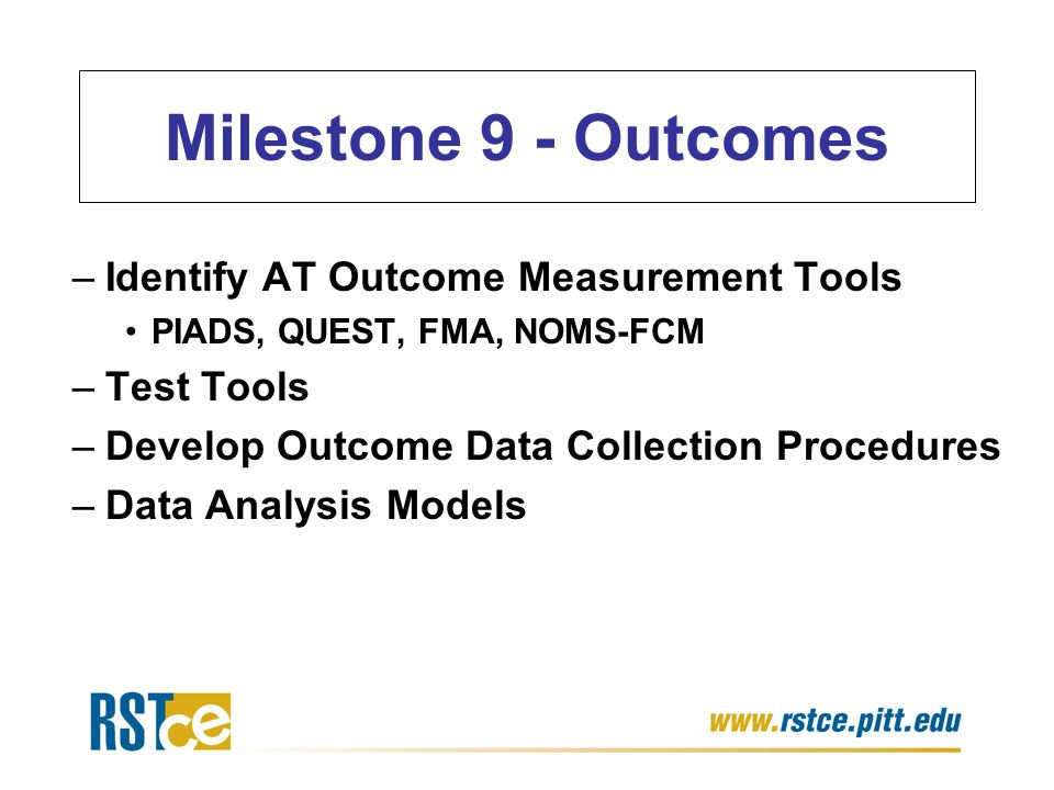 Milestone 9 - Outcomes –Identify AT Outcome Measurement Tools PIADS, QUEST, FMA, NOMS-FCM –Test Tools –Develop Outcome Data Collection Procedures –Dat