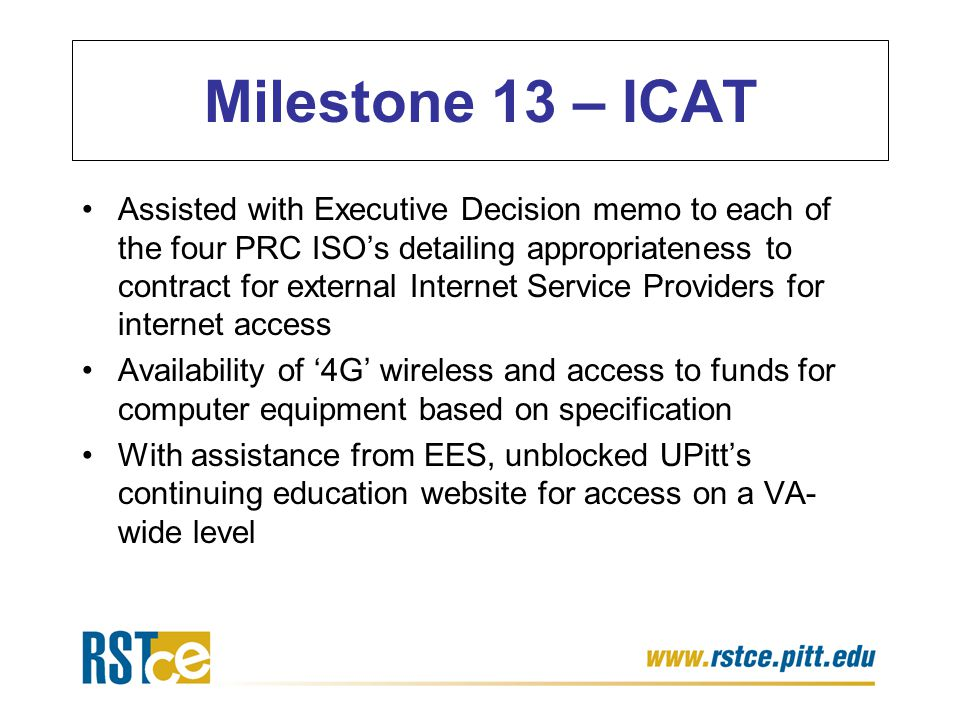 Assisted with Executive Decision memo to each of the four PRC ISO's detailing appropriateness to contract for external Internet Service Providers for internet access Availability of '4G' wireless and access to funds for computer equipment based on specification With assistance from EES, unblocked UPitt's continuing education website for access on a VA- wide level Milestone 13 – ICAT
