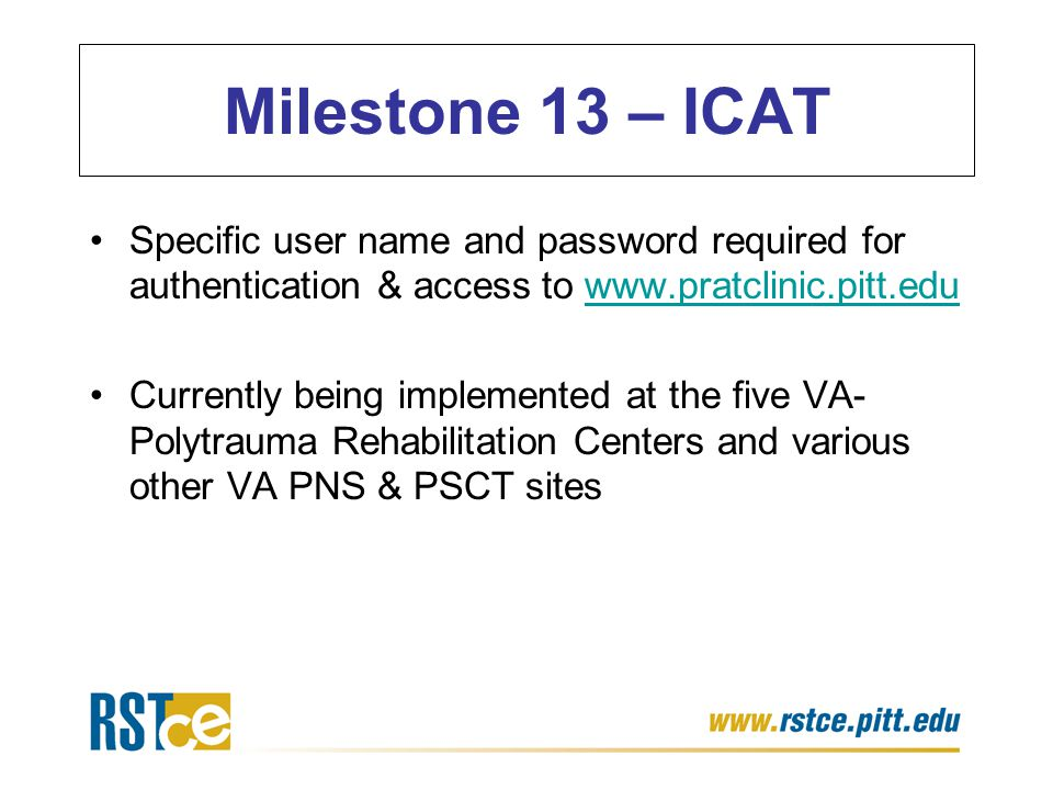 Specific user name and password required for authentication & access to www.pratclinic.pitt.eduwww.pratclinic.pitt.edu Currently being implemented at the five VA- Polytrauma Rehabilitation Centers and various other VA PNS & PSCT sites