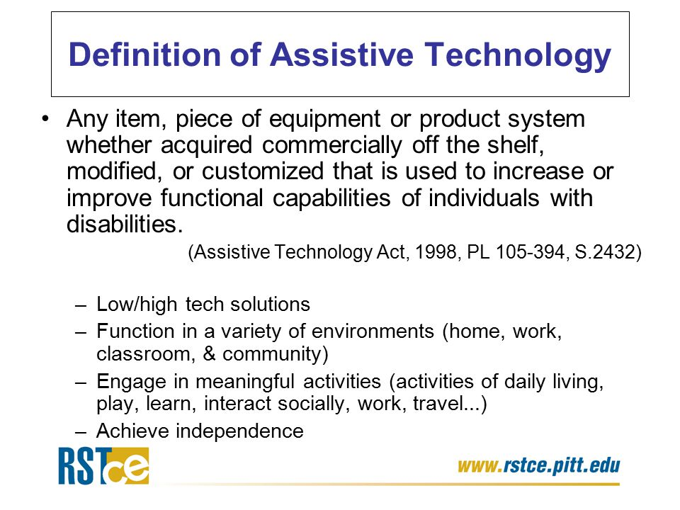 Definition of Assistive Technology Any item, piece of equipment or product system whether acquired commercially off the shelf, modified, or customized