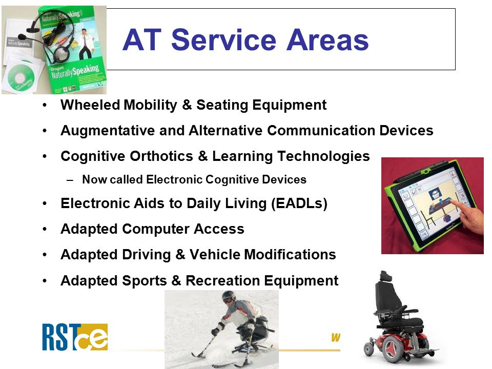 AT Service Areas Wheeled Mobility & Seating Equipment Augmentative and Alternative Communication Devices Cognitive Orthotics & Learning Technologies –Now called Electronic Cognitive Devices Electronic Aids to Daily Living (EADLs) Adapted Computer Access Adapted Driving & Vehicle Modifications Adapted Sports & Recreation Equipment