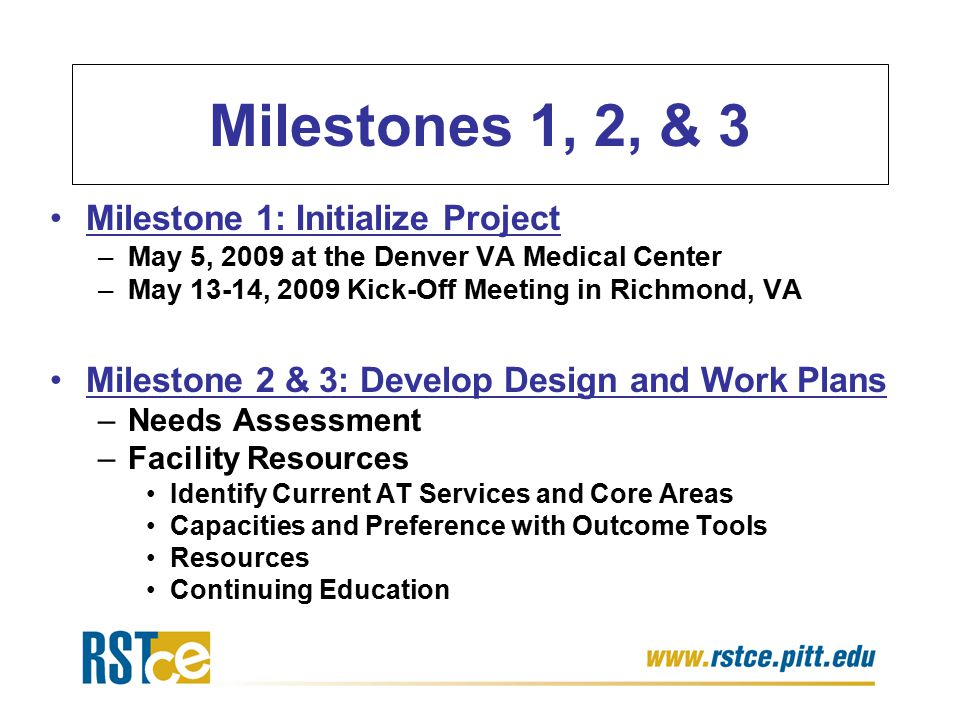Milestones 1, 2, & 3 Milestone 1: Initialize Project –May 5, 2009 at the Denver VA Medical Center –May 13-14, 2009 Kick-Off Meeting in Richmond, VA Milestone 2 & 3: Develop Design and Work Plans –Needs Assessment –Facility Resources Identify Current AT Services and Core Areas Capacities and Preference with Outcome Tools Resources Continuing Education