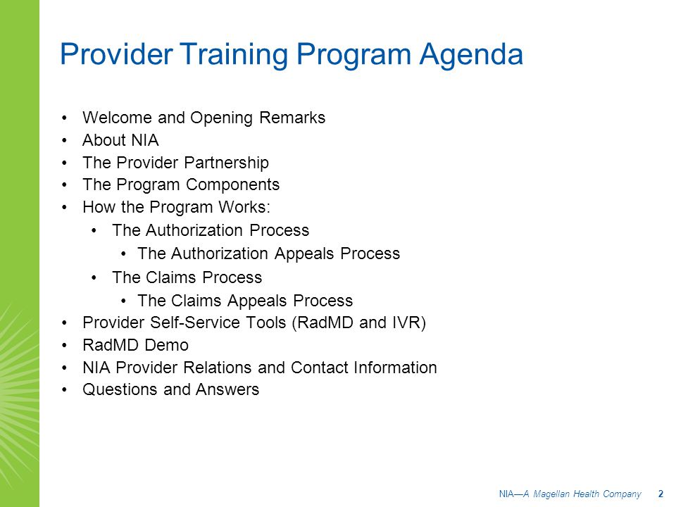 Provider Training Program Agenda Welcome and Opening Remarks About NIA The Provider Partnership The Program Components How the Program Works: The Authorization Process The Authorization Appeals Process The Claims Process The Claims Appeals Process Provider Self-Service Tools (RadMD and IVR) RadMD Demo NIA Provider Relations and Contact Information Questions and Answers NIA—A Magellan Health Company 2