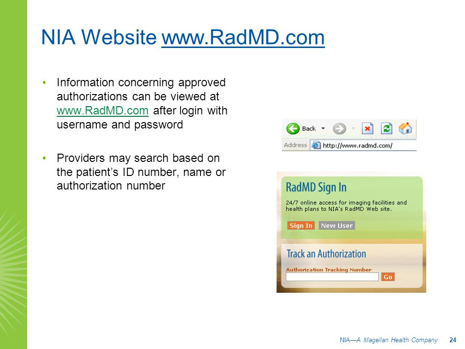 NIA Website www.RadMD.com Information concerning approved authorizations can be viewed at www.RadMD.com after login with username and password www.RadMD.com Providers may search based on the patient's ID number, name or authorization number NIA—A Magellan Health Company 24