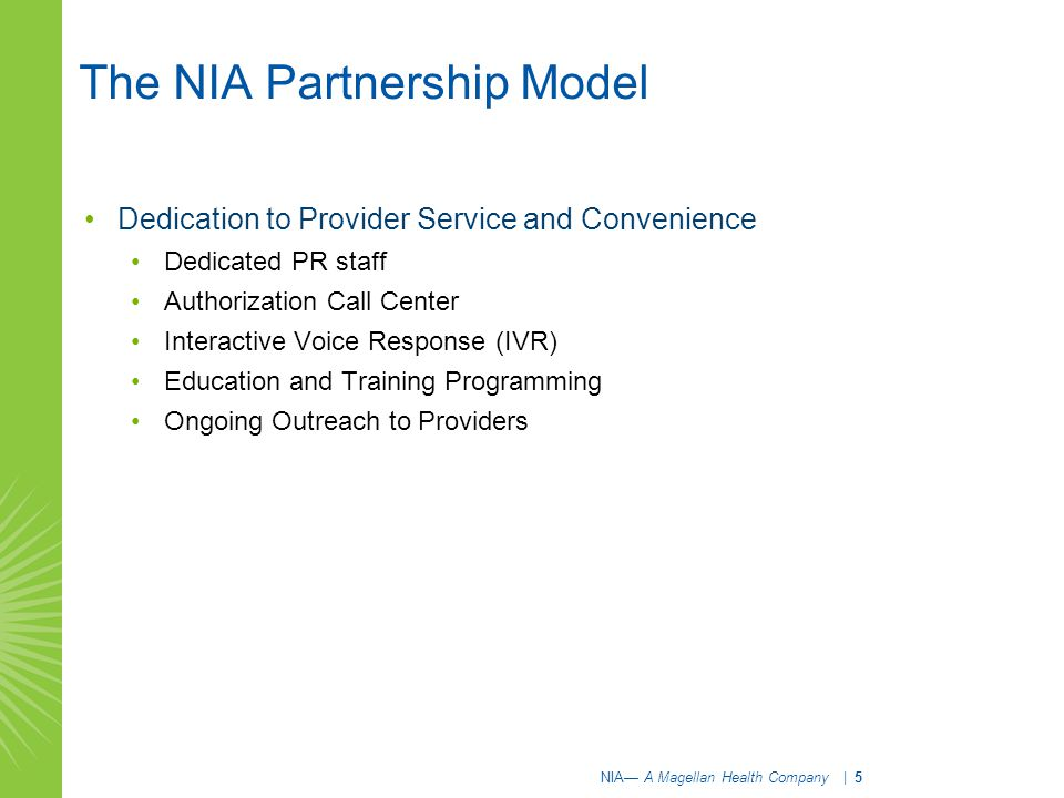 The NIA Partnership Model Dedication to Provider Service and Convenience Dedicated PR staff Authorization Call Center Interactive Voice Response (IVR) Education and Training Programming Ongoing Outreach to Providers NIA— A Magellan Health Company | 5