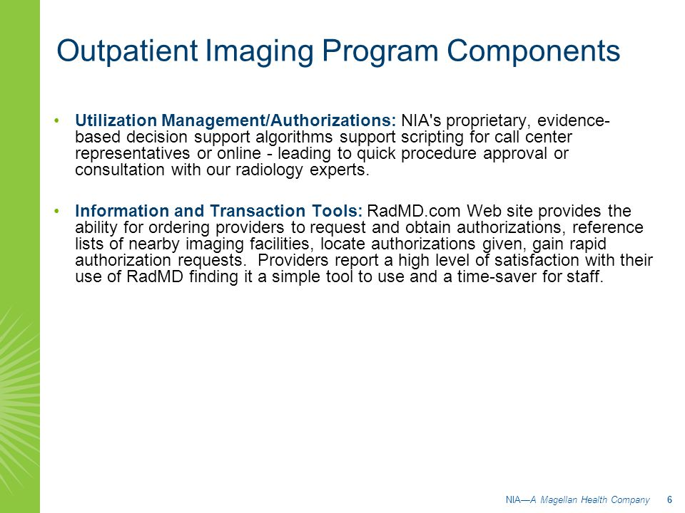 Utilization Management/Authorizations: NIA s proprietary, evidence- based decision support algorithms support scripting for call center representatives or online - leading to quick procedure approval or consultation with our radiology experts.
