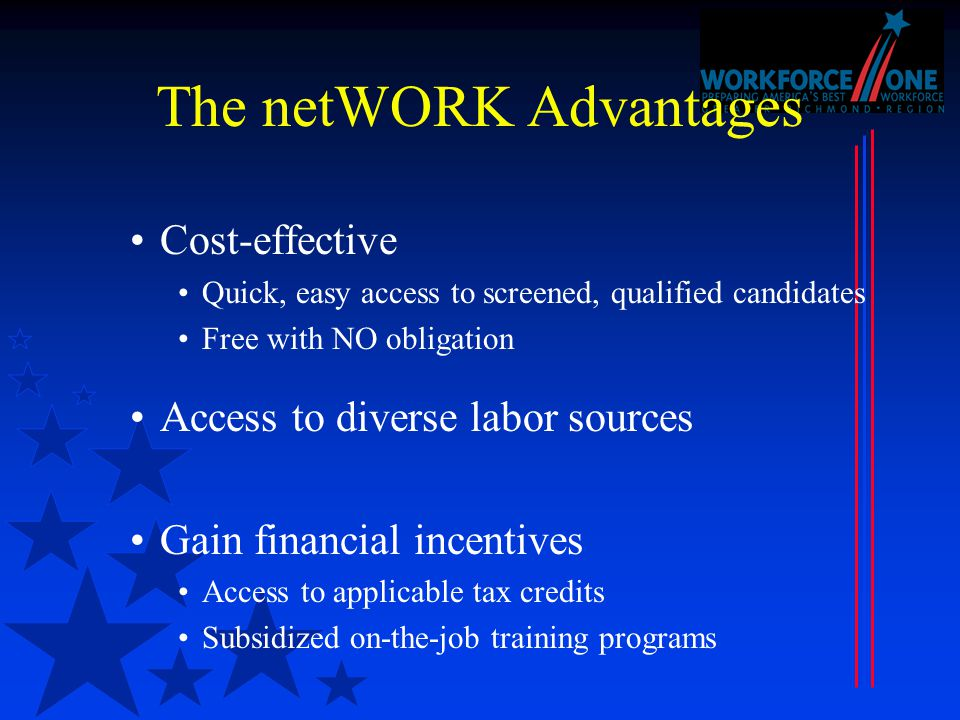 The netWORK Advantages Cost-effective Quick, easy access to screened, qualified candidates Free with NO obligation Access to diverse labor sources Gain financial incentives Access to applicable tax credits Subsidized on-the-job training programs
