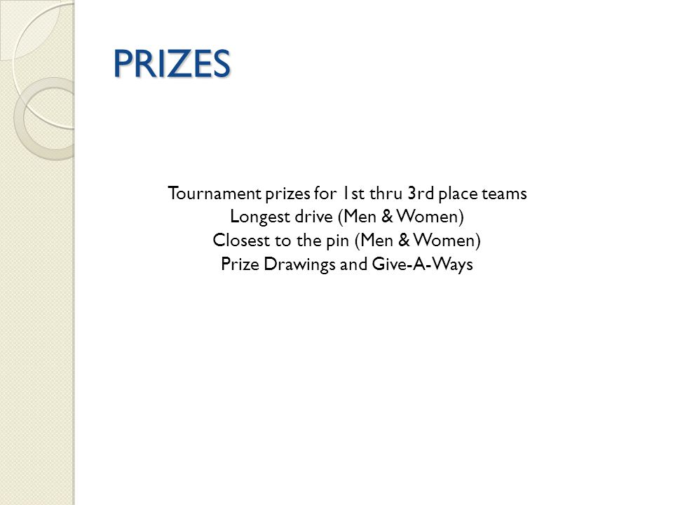 PRIZES Tournament prizes for 1st thru 3rd place teams Longest drive (Men & Women) Closest to the pin (Men & Women) Prize Drawings and Give-A-Ways