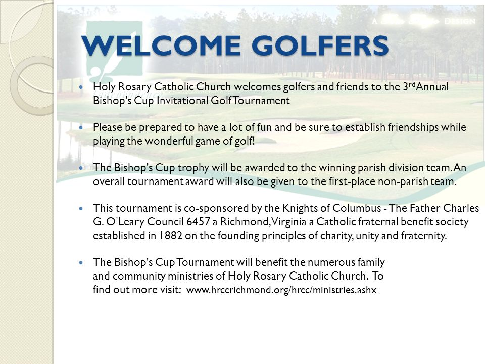 WELCOME GOLFERS Holy Rosary Catholic Church welcomes golfers and friends to the 3 rd Annual Bishop s Cup Invitational Golf Tournament Please be prepared to have a lot of fun and be sure to establish friendships while playing the wonderful game of golf.
