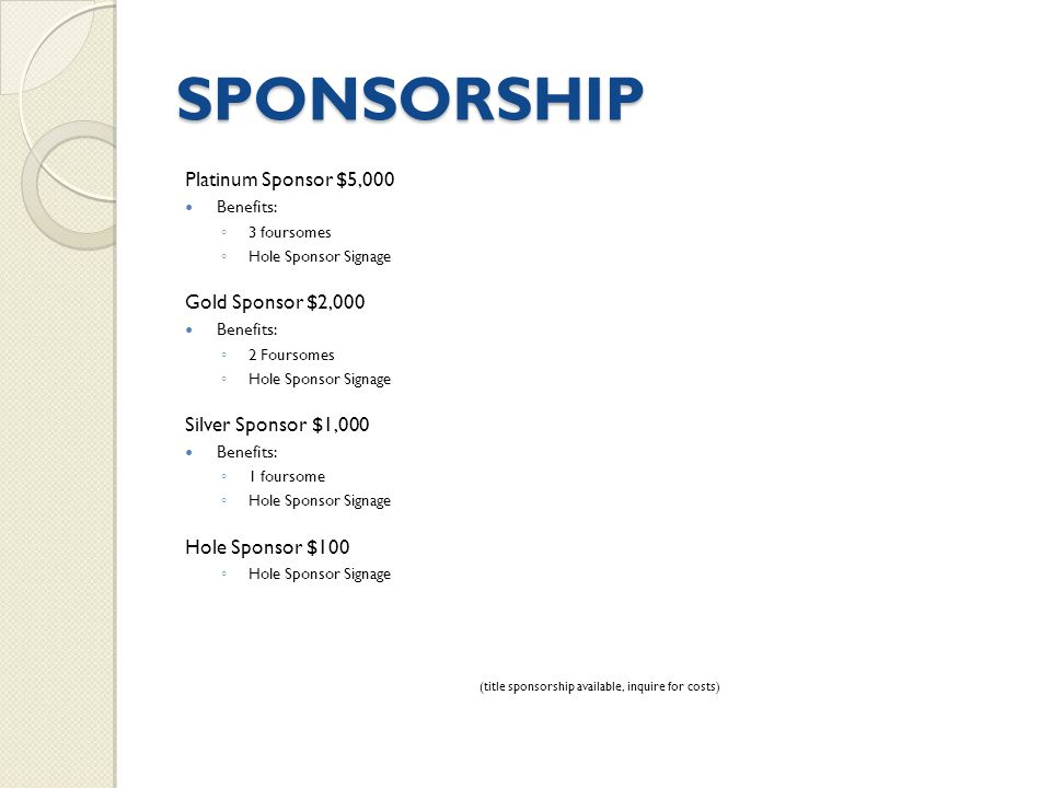 SPONSORSHIP Platinum Sponsor $5,000 Benefits: ◦ 3 foursomes ◦ Hole Sponsor Signage Gold Sponsor $2,000 Benefits: ◦ 2 Foursomes ◦ Hole Sponsor Signage Silver Sponsor $1,000 Benefits: ◦ 1 foursome ◦ Hole Sponsor Signage Hole Sponsor $100 ◦ Hole Sponsor Signage (title sponsorship available, inquire for costs)