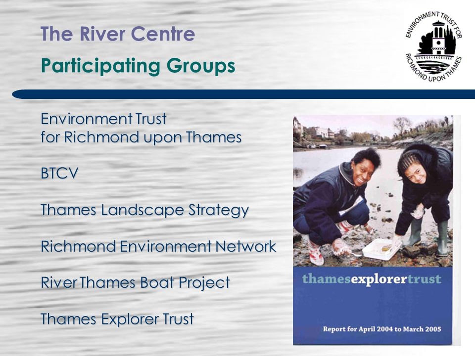 The River Centre Participating Groups And Advisers Jubilant Trust Richmond Bridge Boathouses Tide Tables Cafe Great River Race Jolly Boat HANDS Eel Pie Island Slipways Ready Trust 14th Richmond Sea Scouts London Wildlife Trust RNLI Local architects Clive Chapman, James Deasley Ecologist Joe Pecorelli