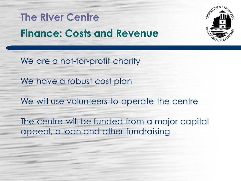 The River Centre Finance: Costs and Revenue We are a not-for-profit charity We have a robust cost plan We will use volunteers to operate the centre The centre will be funded from a major capital appeal, a loan and other fundraising