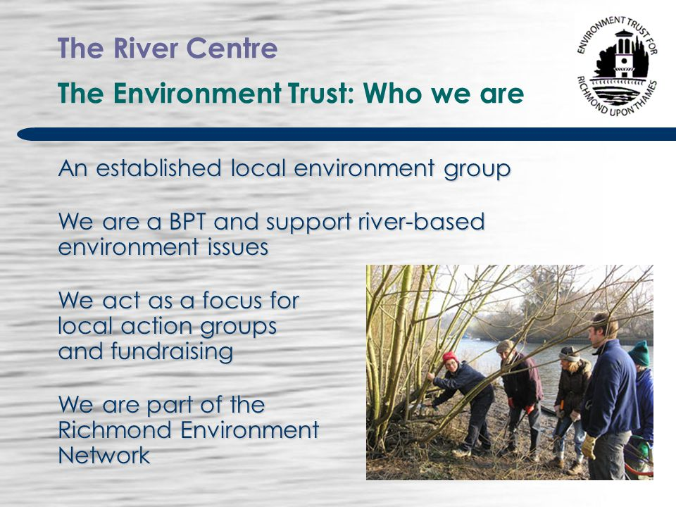 The River Centre The Environment Trust: Who we are An established local environment group We are a BPT and support river-based environment issues We act as a focus for local action groups and fundraising We are part of the Richmond Environment Network