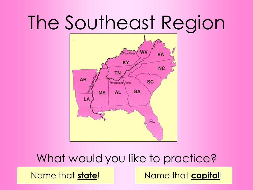 The Southeast Region Name that state !Name that capital ! What would you like to practice?