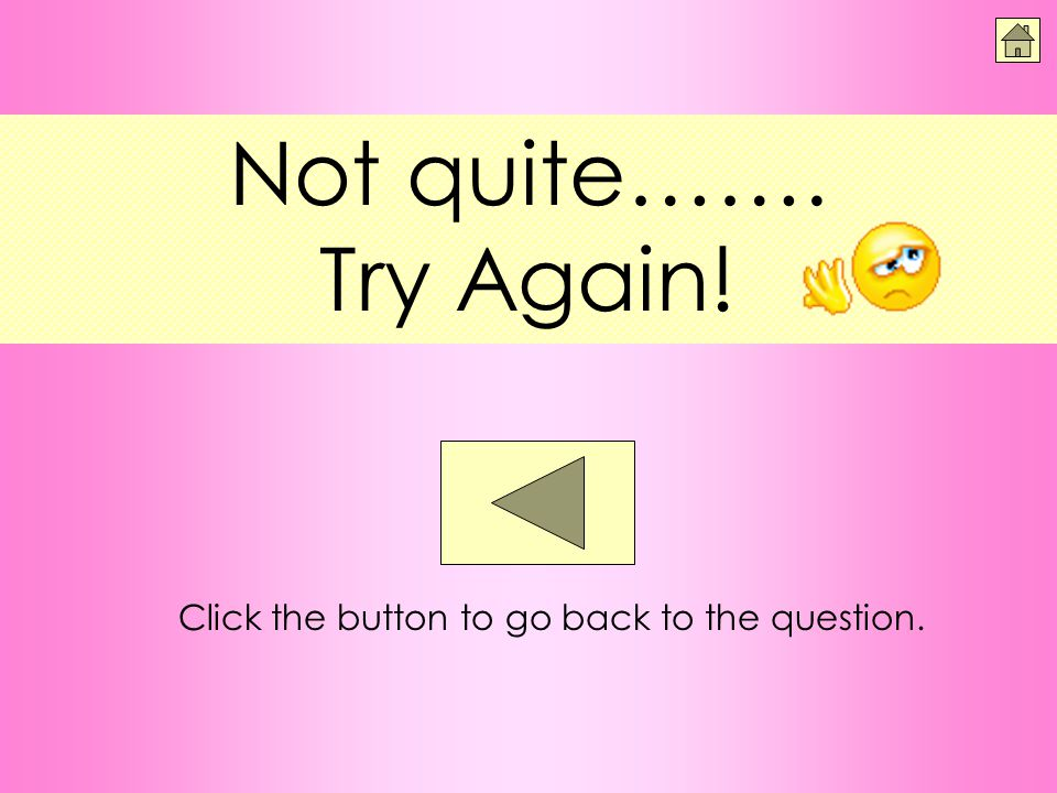 Not quite……. Try Again! Click the button to go back to the question.