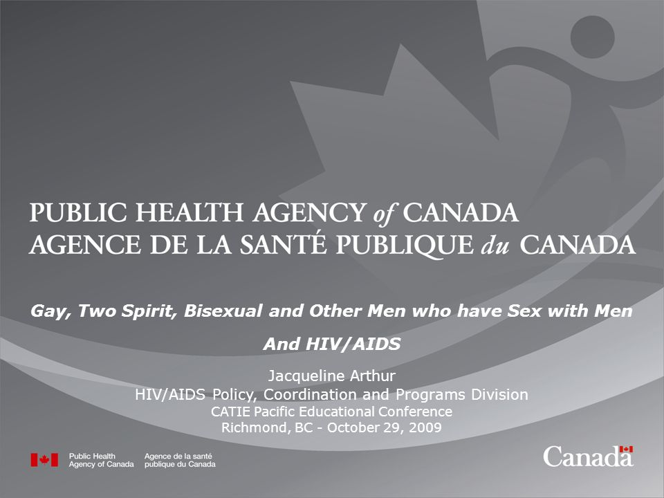 1 1 Gay, Two Spirit, Bisexual and Other Men who have Sex with Men And HIV/AIDS Jacqueline Arthur HIV/AIDS Policy, Coordination and Programs Division CATIE Pacific Educational Conference Richmond, BC - October 29, 2009
