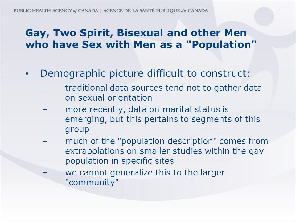 4 Gay, Two Spirit, Bisexual and other Men who have Sex with Men as a Population Demographic picture difficult to construct: –traditional data sources tend not to gather data on sexual orientation –more recently, data on marital status is emerging, but this pertains to segments of this group –much of the population description comes from extrapolations on smaller studies within the gay population in specific sites –we cannot generalize this to the larger community