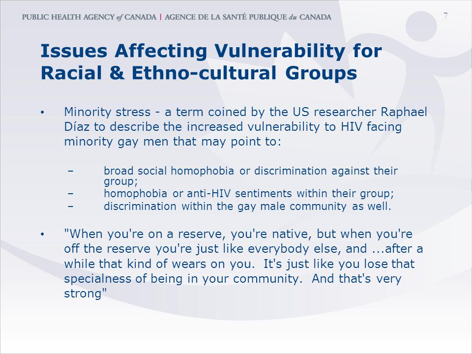 7 Issues Affecting Vulnerability for Racial & Ethno-cultural Groups Minority stress - a term coined by the US researcher Raphael Díaz to describe the increased vulnerability to HIV facing minority gay men that may point to: –broad social homophobia or discrimination against their group; –homophobia or anti-HIV sentiments within their group; –discrimination within the gay male community as well.