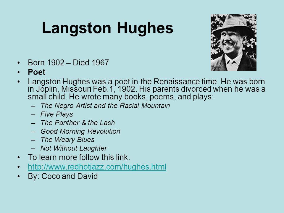 Langston Hughes Born 1902 – Died 1967 Poet Langston Hughes was a poet in the Renaissance time. He was born in Joplin, Missouri Feb.1, 1902. His parent