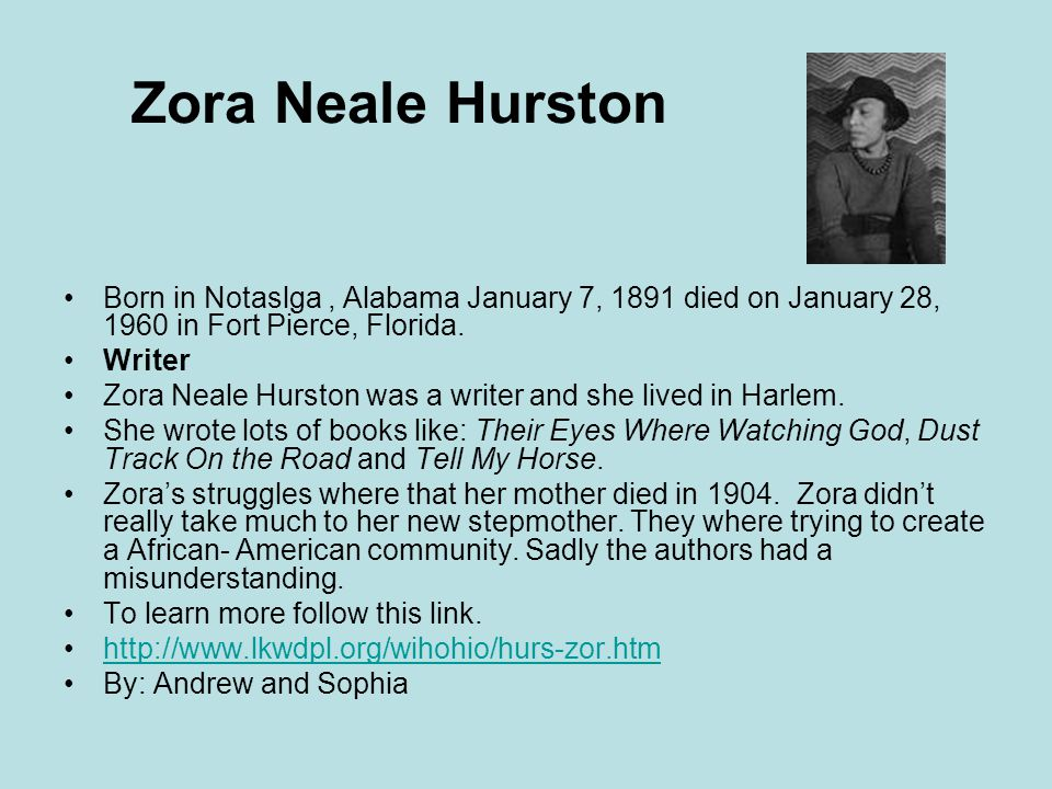 Zora Neale Hurston Born in Notaslga, Alabama January 7, 1891 died on January 28, 1960 in Fort Pierce, Florida.