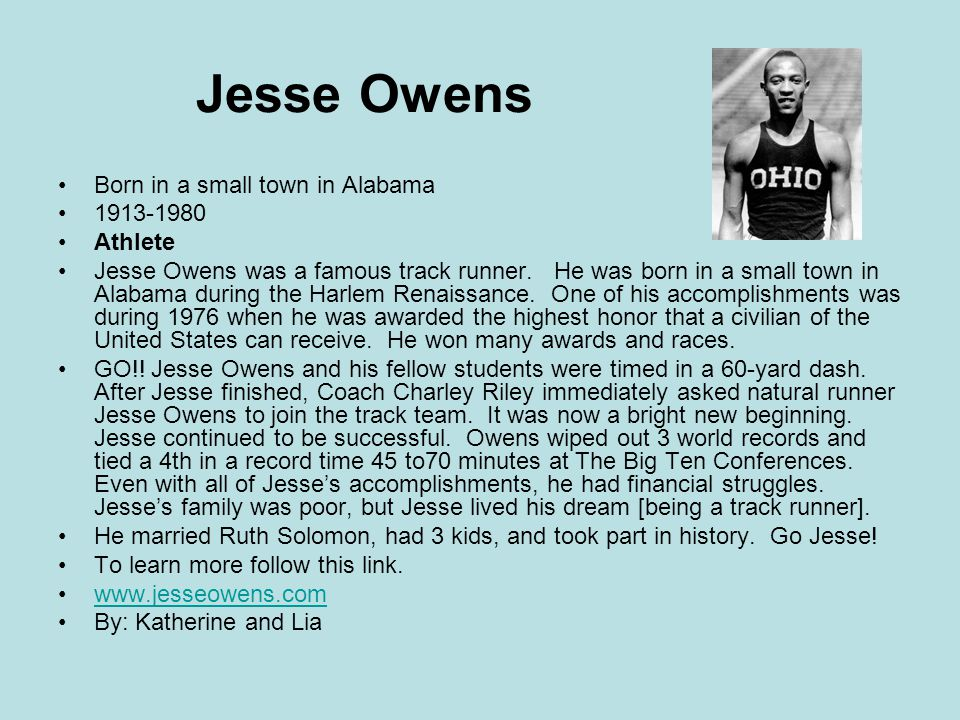 Jesse Owens Born in a small town in Alabama 1913-1980 Athlete Jesse Owens was a famous track runner. He was born in a small town in Alabama during the
