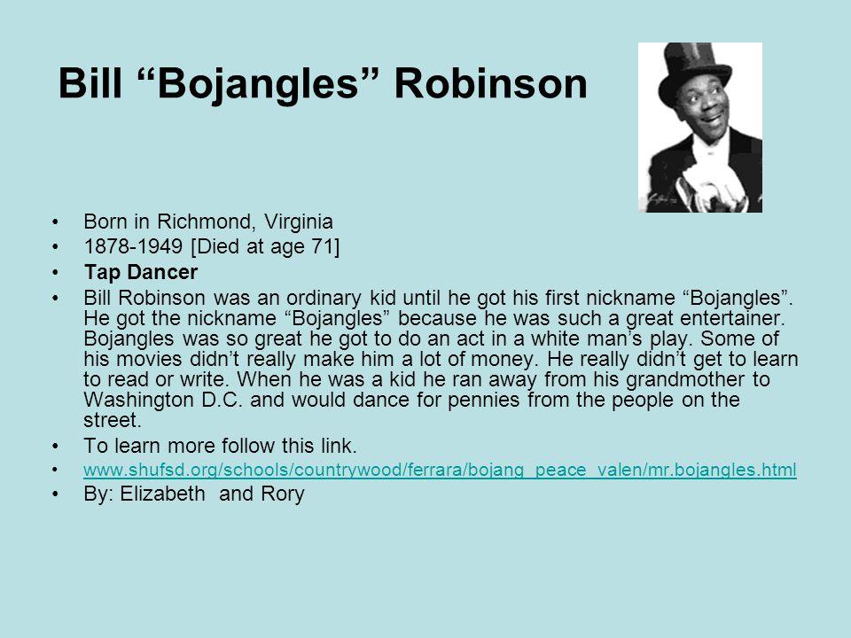 Bill Bojangles Robinson Born in Richmond, Virginia 1878-1949 [Died at age 71] Tap Dancer Bill Robinson was an ordinary kid until he got his first nickname Bojangles .