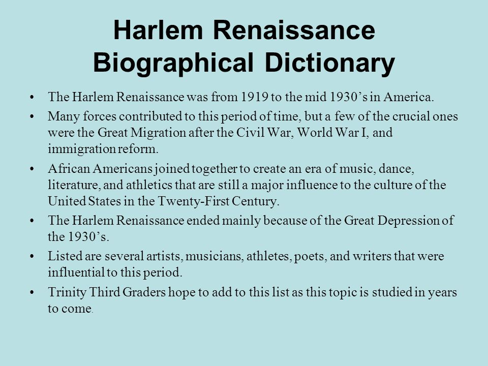 Harlem Renaissance Biographical Dictionary The Harlem Renaissance was from 1919 to the mid 1930's in America.