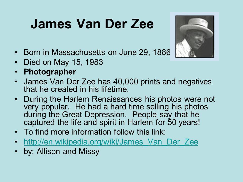 James Van Der Zee Born in Massachusetts on June 29, 1886 Died on May 15, 1983 Photographer James Van Der Zee has 40,000 prints and negatives that he created in his lifetime.