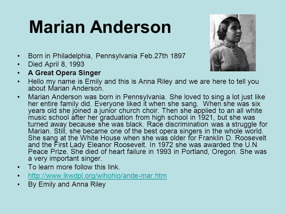 Marian Anderson Born in Philadelphia, Pennsylvania Feb.27th 1897 Died April 8, 1993 A Great Opera Singer Hello my name is Emily and this is Anna Riley and we are here to tell you about Marian Anderson.