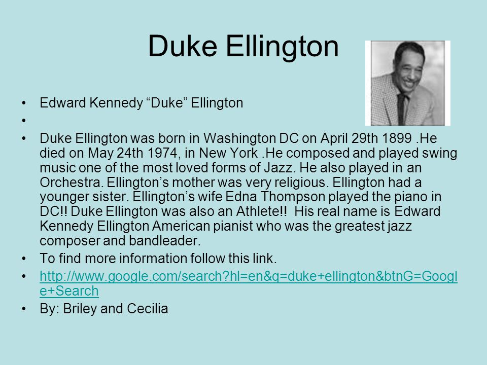 Duke Ellington Edward Kennedy Duke Ellington Duke Ellington was born in Washington DC on April 29th 1899.He died on May 24th 1974, in New York.He composed and played swing music one of the most loved forms of Jazz.