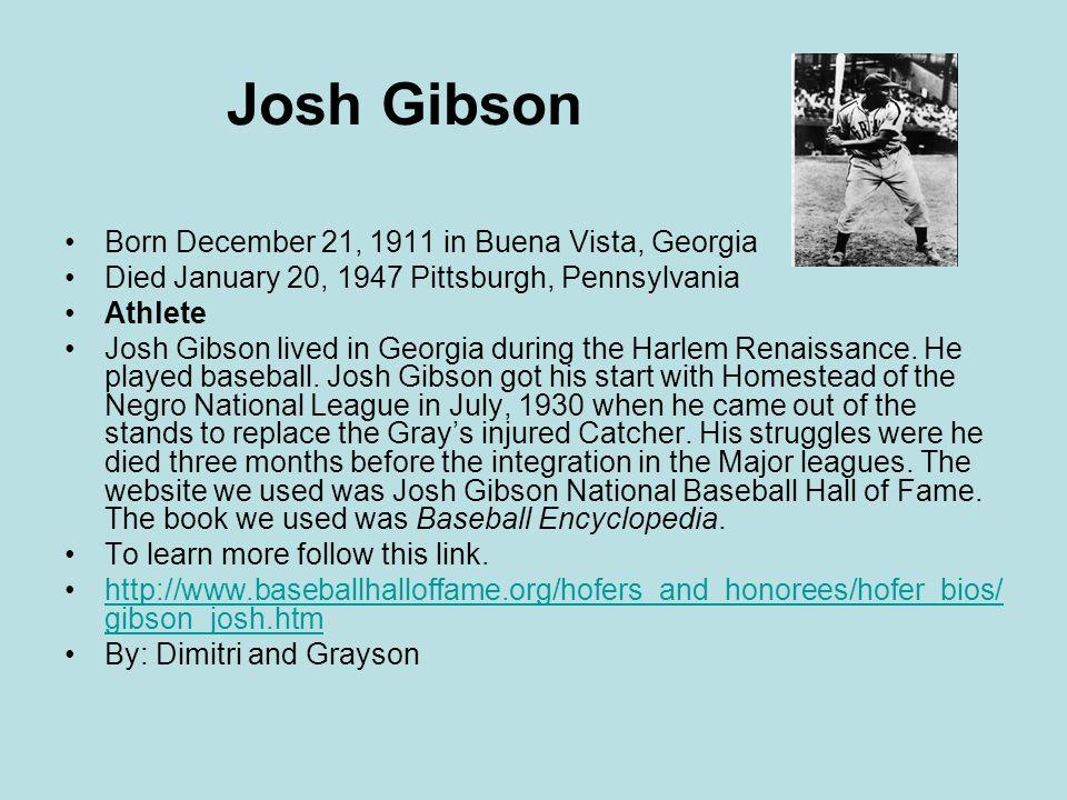 Josh Gibson Born December 21, 1911 in Buena Vista, Georgia Died January 20, 1947 Pittsburgh, Pennsylvania Athlete Josh Gibson lived in Georgia during the Harlem Renaissance.