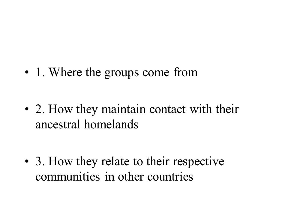 1.Where the groups come from 2. How they maintain contact with their ancestral homelands 3.
