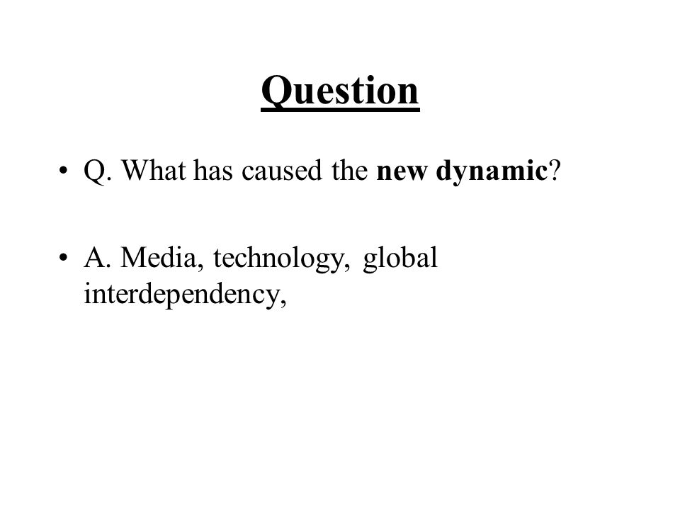 Question Q. What has caused the new dynamic? A. Media, technology, global interdependency,
