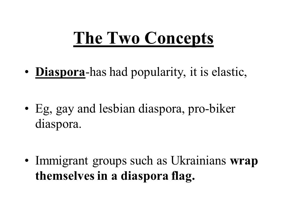 The Two Concepts Diaspora-has had popularity, it is elastic, Eg, gay and lesbian diaspora, pro-biker diaspora.