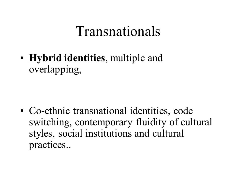 Transnationals Hybrid identities, multiple and overlapping, Co-ethnic transnational identities, code switching, contemporary fluidity of cultural styles, social institutions and cultural practices..