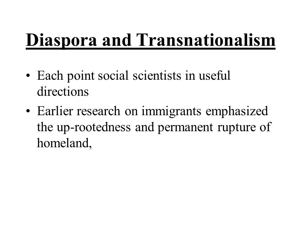 Diaspora and Transnationalism Each point social scientists in useful directions Earlier research on immigrants emphasized the up-rootedness and permanent rupture of homeland,