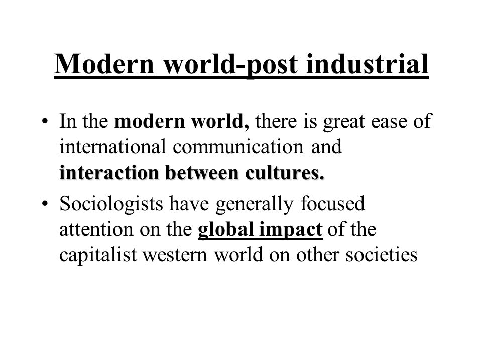Modern world-post industrial interaction between cultures.In the modern world, there is great ease of international communication and interaction between cultures.