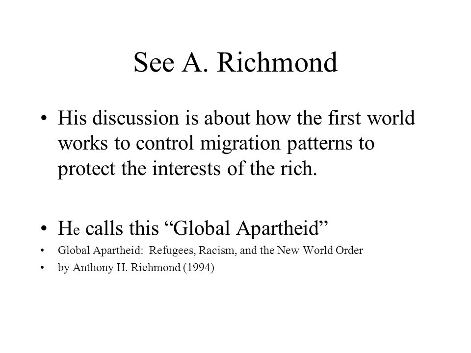 """See A. Richmond His discussion is about how the first world works to control migration patterns to protect the interests of the rich. H e calls this """""""