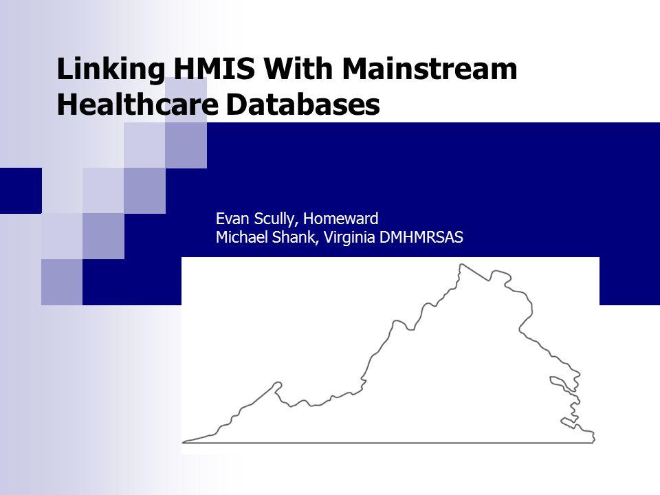 Linking HMIS With Mainstream Healthcare Databases Evan Scully, Homeward Michael Shank, Virginia DMHMRSAS
