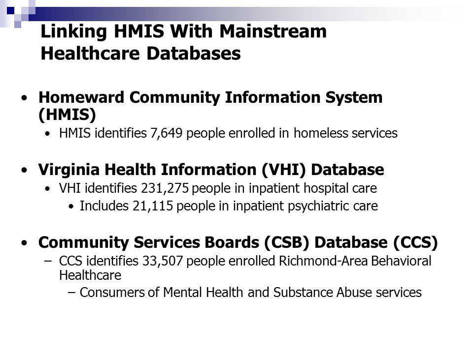 Linking HMIS With Mainstream Healthcare Databases Homeward Community Information System (HMIS) HMIS identifies 7,649 people enrolled in homeless services Virginia Health Information (VHI) Database VHI identifies 231,275 people in inpatient hospital care Includes 21,115 people in inpatient psychiatric care Community Services Boards (CSB) Database (CCS) –CCS identifies 33,507 people enrolled Richmond-Area Behavioral Healthcare –Consumers of Mental Health and Substance Abuse services