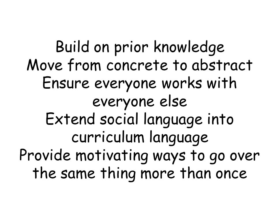 Build on prior knowledge Move from concrete to abstract Ensure everyone works with everyone else Extend social language into curriculum language Provide motivating ways to go over the same thing more than once